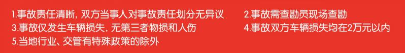 1.事故责任清晰,双方当事人对事故责任划分无异议;2.事故需查勘员现场查勘;3.事故仅发生车辆损失,无第三者物损和人伤;4.事故双方车辆损失均在2万元以内;5.当地行业、交管有特殊政策的除外;6.北京、宁波地区除外